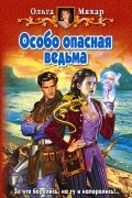 Ольга Мяхар - Особо опасная ведьма