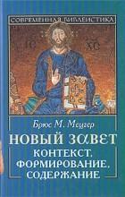 Брюс М. Мецгер - Новый завет. Контекст, формирование, содержание