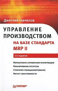 Дмитрий Гаврилов - Управление производством на базе стандарта MRP II