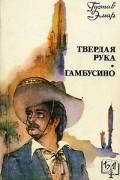 Густав Эмар - Твердая рука. Гамбусино (сборник)