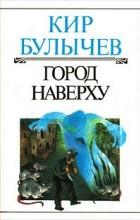 Кир Булычёв - Город Наверху