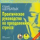 Ю. В. Щербатых - Практическое руководство по преодолению стресса (аудиокнига MP3)