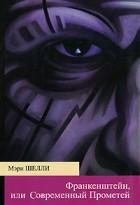 Мэри Шелли - Франкенштейн, или Современный Прометей
