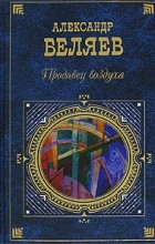 Александр Беляев - Продавец воздуха. Сборник