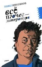 Павел Крусанов - Все прочее - литература
