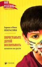 Заряна и Нина Некрасовы - Перестаньте детей воспитывать - помогите им расти