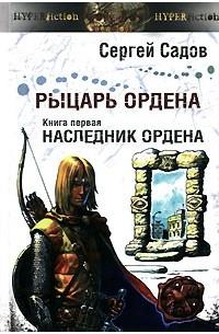 Сергей Садов - Рыцарь Ордена. Книга 1. Наследник Ордена