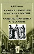 Е. П. Карнович - Родовые прозвания и титулы в России и слияние иноземцев с русскими