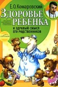 Е. О. Комаровский - Здоровье ребенка и здравый смысл его родственников