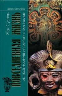 Жак Сустель - Повседневная жизнь ацтеков накануне испанского завоевания
