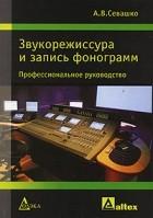 А. В. Севашко - Звукорежиссура и запись фонограмм. Профессиональное руководство