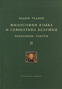 Вадим Руднев - Философия языка и семиотика безумия. Избранные работы