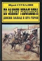 Юрий Стукалин - По закону револьвера. Дикий Запад и его герои
