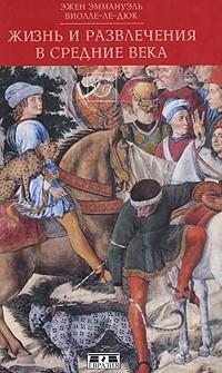 Эжен Эммануэль Виолле-ле-Дюк - Жизнь и развлечения в средние века