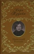 Анри Труайя - Николай Гоголь