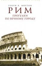 Генри В. Мортон - Рим. Прогулки по Вечному городу