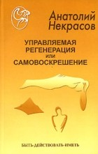 Анатолий Некрасов - Управляемая регенерация или самовоскрешение (сборник)