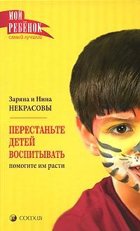 Заряна и Нина Некрасовы - Перестаньте детей воспитывать. Помогите им расти