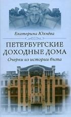Екатерина Юхнева — Петербургские доходные дома. Очерки из истории быта
