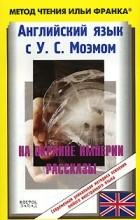 У. С. Моэм - Английский язык с У. С. Моэмом. На окраине империи. Рассказы / W. S. Maugham: Stories (сборник)