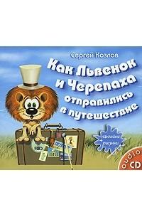 Сергей Козлов - Как Львенок и Черепаха отправились в путешествие (аудиокнига CD)