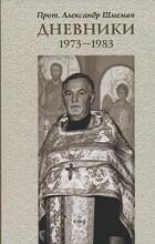 Протопресвитер Александр Шмеман - Протопресвитер Александр Шмеман. Дневники. 1973-1983