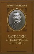 Артур Конан Дойл - Записки о Шерлоке Холмсе (подарочное издание) (сборник)