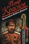 Пётр Краснов - Всевеликое Войско Донское