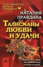 Наталия Правдина - Талисманы любви и удачи. Средства Фэн-Шуй для привлечения счастья и успеха