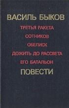 Василь Быков - Третья ракета. Сотников. Обелиск. Дожить до рассвета. Его батальон (сборник)