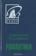 Константин Паустовский - Романтики (сборник)