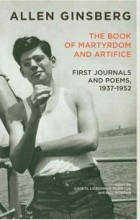 Allen Ginsberg - The Book of Martyrdom and Artifice: First Journals and Poems 1937-1952