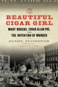 Дэниел Сташовер - The Beautiful Cigar Girl: Mary Rogers, Edgar Allan Poe, and the Invention of Murder