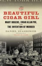 Daniel Stashower - The Beautiful Cigar Girl: Mary Rogers, Edgar Allan Poe, and the Invention of Murder