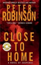 Peter Robinson - Close to Home: A Novel of Suspense