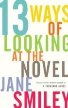 Jane Smiley - Thirteen Ways of Looking at the Novel