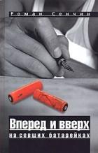 Роман Сенчин - Вперед и вверх на севших батарейках (сборник)