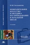 Н. М. Сокольникова - Изобразительное искусство и методика его преподавания в начальной школе