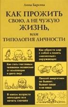 Анна Барсова - Как прожить свою, а не чужую жизнь, или Типология личности