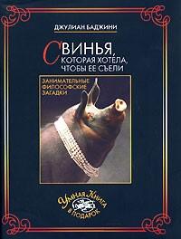 Джулиан Баджини - Свинья, которая хотела, чтобы ее съели. Занимательные философские загадки