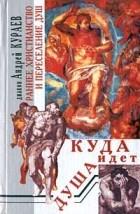 Диакон Андрей Кураев - Куда идет душа. Раннее христианство и переселение душ (сборник)