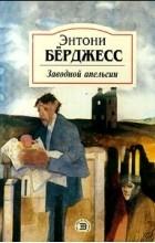 Энтони Бёрджесс - Заводной апельсин