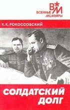 К. К. Рокоссовский - Солдатский долг