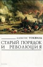 Алексис Токвиль - Старый порядок и революция