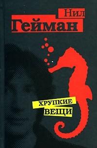 Нил Гейман - Хрупкие вещи (сборник)