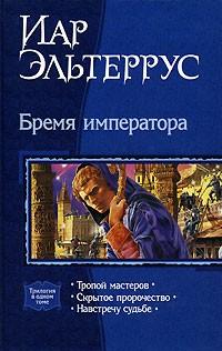 Иар Эльтеррус - Бремя императора: Тропой мастеров. Скрытое пророчество. Навстречу судьбе (сборник)