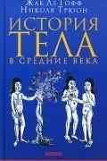 Жак Ле Гофф, Николя Трюон - История тела в средние века (сборник)