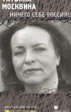 Татьяна Москвина - Ничего себе Россия!