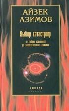 Айзек Азимов - Выбор катастроф. От гибели Вселенной до энергетического кризиса