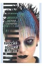 Наталья Ключарева - Россия. Общий вагон